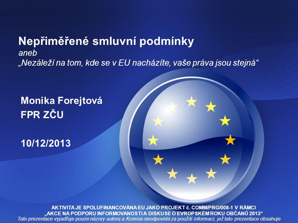 """Nepřiměřené smluvní podmínky aneb """"Nezáleží na tom, kde se v EU nacházíte, vaše práva jsou stejná"""" Monika Forejtová FPR ZČU 10/12/2013 Tato prezentace"""