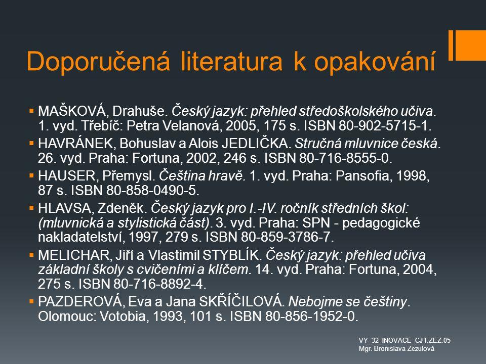 Doporučená literatura k opakování VY_32_INOVACE_CJ1.ZEZ.05 Mgr. Bronislava Zezulová  MAŠKOVÁ, Drahuše. Český jazyk: přehled středoškolského učiva. 1.