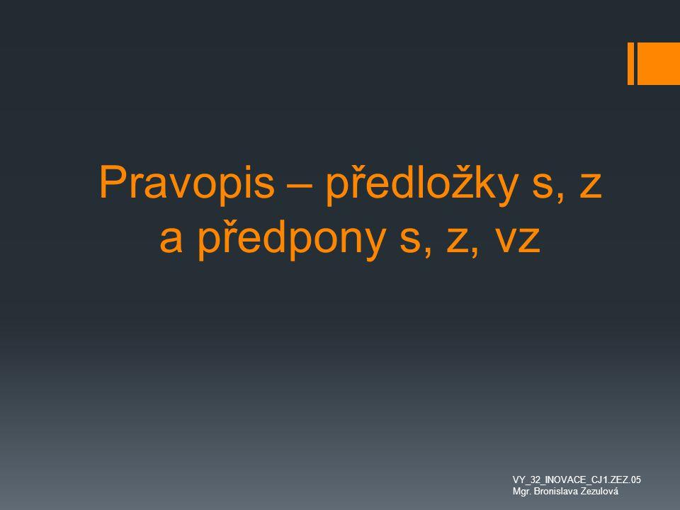 Pravopis – předložky s, z a předpony s, z, vz VY_32_INOVACE_CJ1.ZEZ.05 Mgr. Bronislava Zezulová