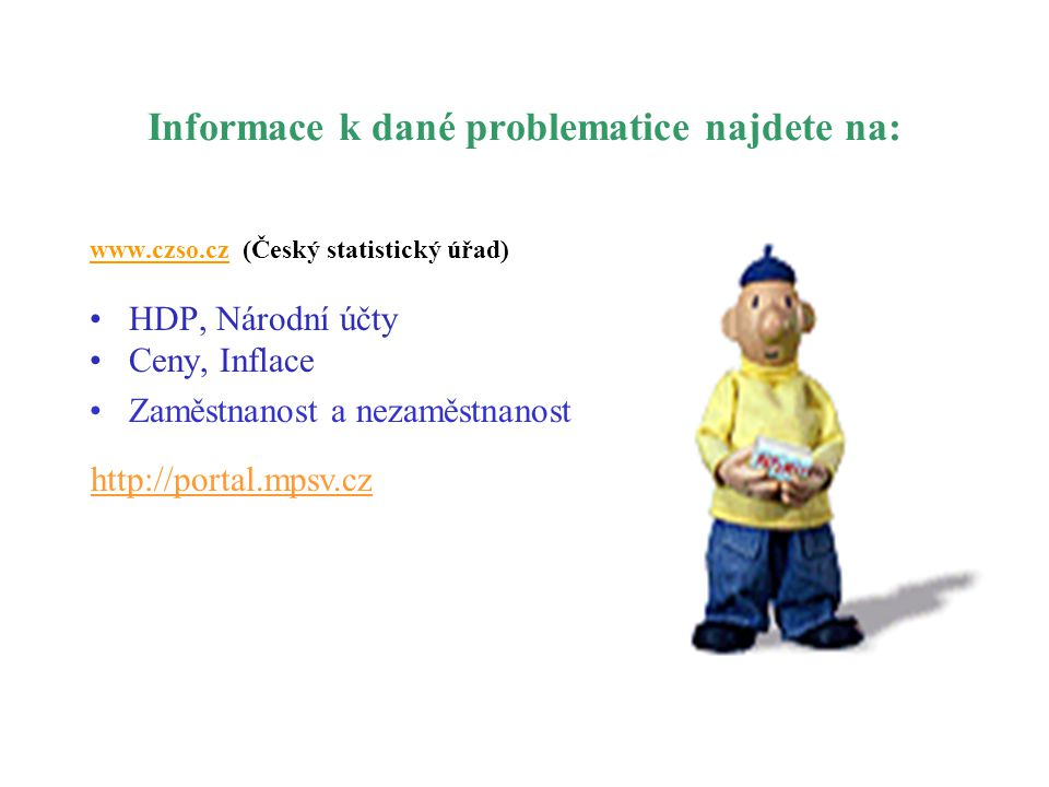 Informace k dané problematice najdete na: www.czso.cz (Český statistický úřad) HDP, Národní účty Ceny, Inflace Zaměstnanost a nezaměstnanost http://po