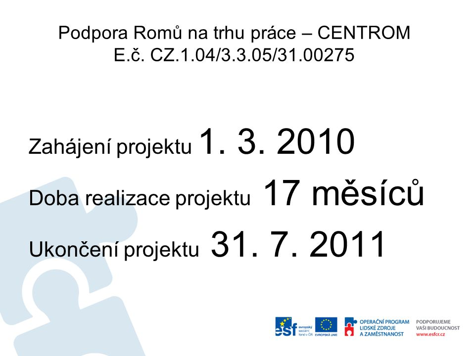 Podpora Romů na trhu práce – CENTROM E.č. CZ.1.04/3.3.05/31.00275 Zahájení projektu 1.