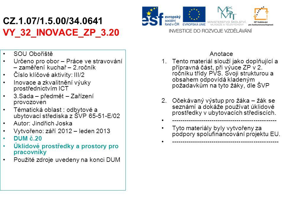 CZ.1.07/1.5.00/34.0641 VY_32_INOVACE_ZP_3.20 SOU Obořiště Určeno pro obor – Práce ve stravování – zaměření kuchař – 2.ročník Číslo klíčové aktivity: III/2 Inovace a zkvalitnění výuky prostřednictvím ICT 3.Sada – předmět – Zařízení provozoven Tématická oblast : odbytové a ubytovací střediska z ŠVP 65-51-E/02 Autor: Jindřich Joska Vytvořeno: září 2012 – leden 2013 DUM č.20 Úklidové prostředky a prostory pro pracovníky Použité zdroje uvedeny na konci DUM Anotace 1.Tento materiál slouží jako doplňující a přípravná část, při výuce ZP v 2.
