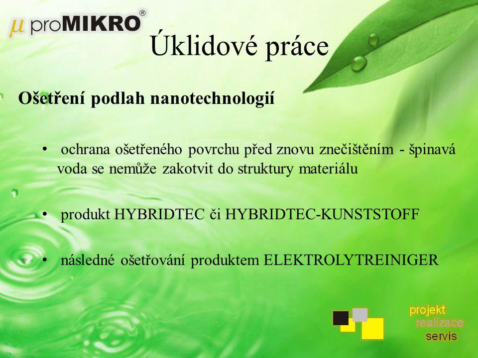 Úklidové práce Ošetření podlah nanotechnologií ochrana ošetřeného povrchu před znovu znečištěním - špinavá voda se nemůže zakotvit do struktury materiálu produkt HYBRIDTEC či HYBRIDTEC-KUNSTSTOFF následné ošetřování produktem ELEKTROLYTREINIGER