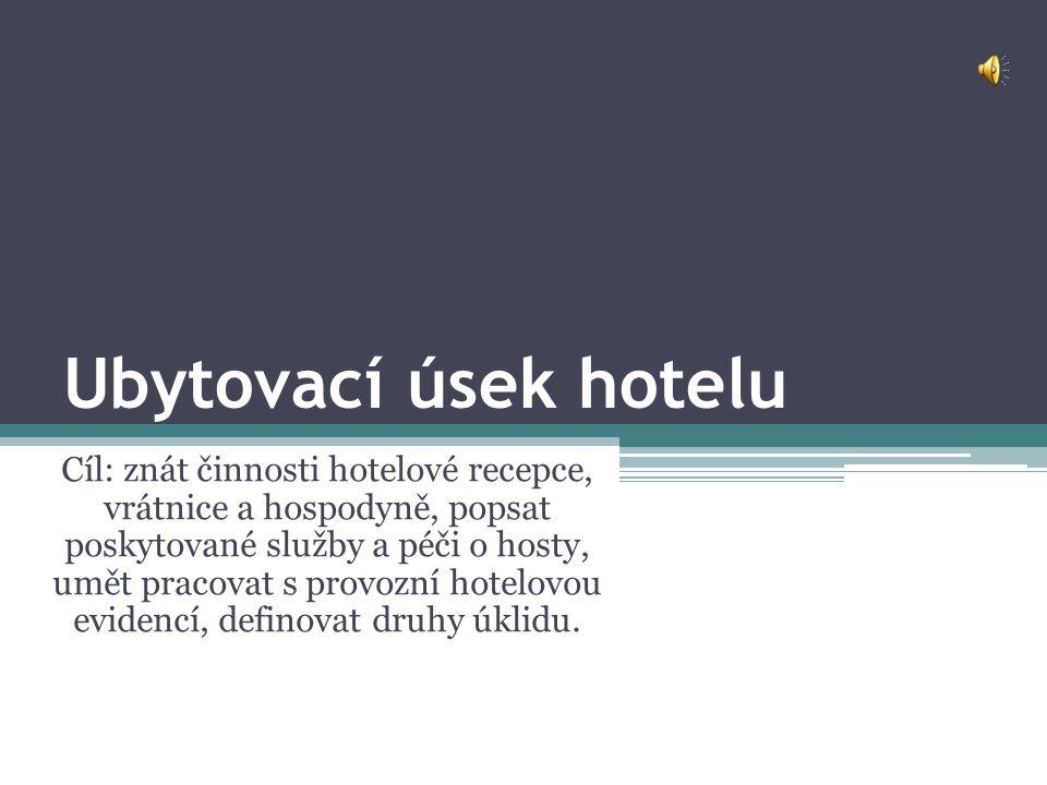 Ubytovací úsek hotelu Cíl: znát činnosti hotelové recepce, vrátnice a hospodyně, popsat poskytované služby a péči o hosty, umět pracovat s provozní ho
