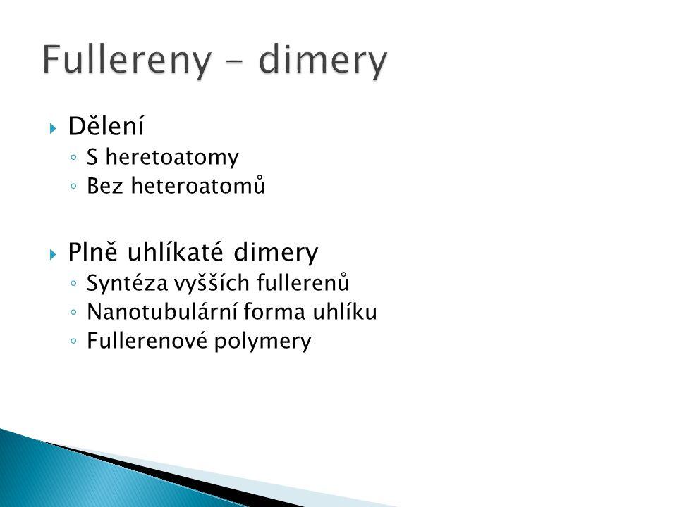  Dělení ◦ S heretoatomy ◦ Bez heteroatomů  Plně uhlíkaté dimery ◦ Syntéza vyšších fullerenů ◦ Nanotubulární forma uhlíku ◦ Fullerenové polymery