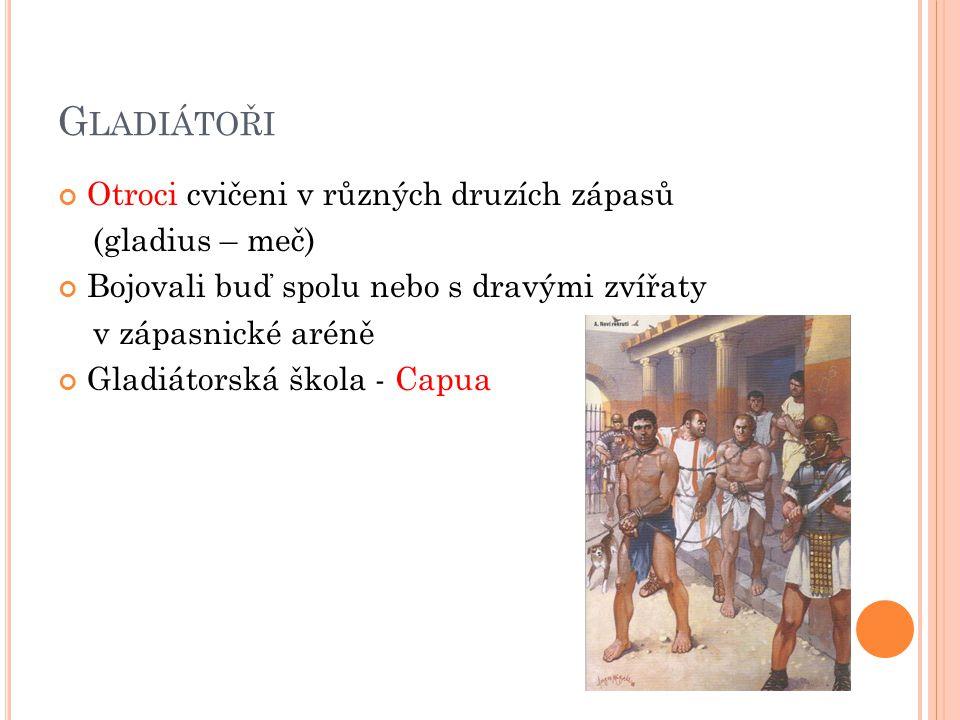 G LADIÁTOŘI Otroci cvičeni v různých druzích zápasů (gladius – meč) Bojovali buď spolu nebo s dravými zvířaty v zápasnické aréně Gladiátorská škola - Capua