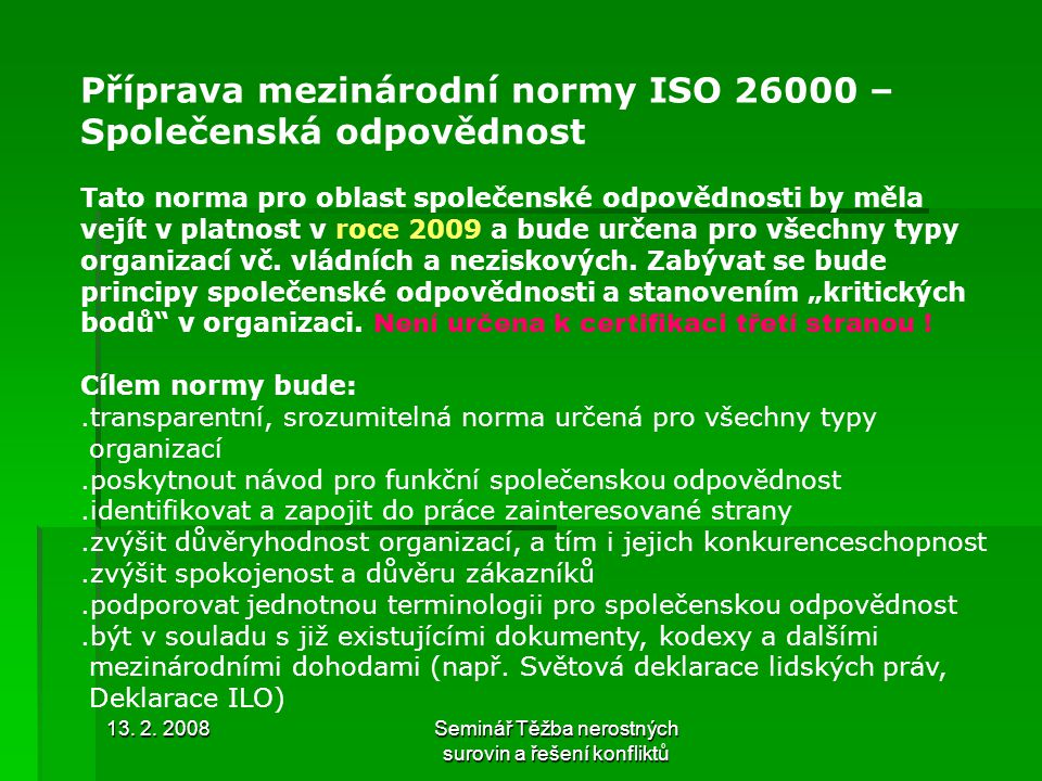 13. 2. 2008Seminář Těžba nerostných surovin a řešení konfliktů Příprava mezinárodní normy ISO 26000 – Společenská odpovědnost Tato norma pro oblast sp