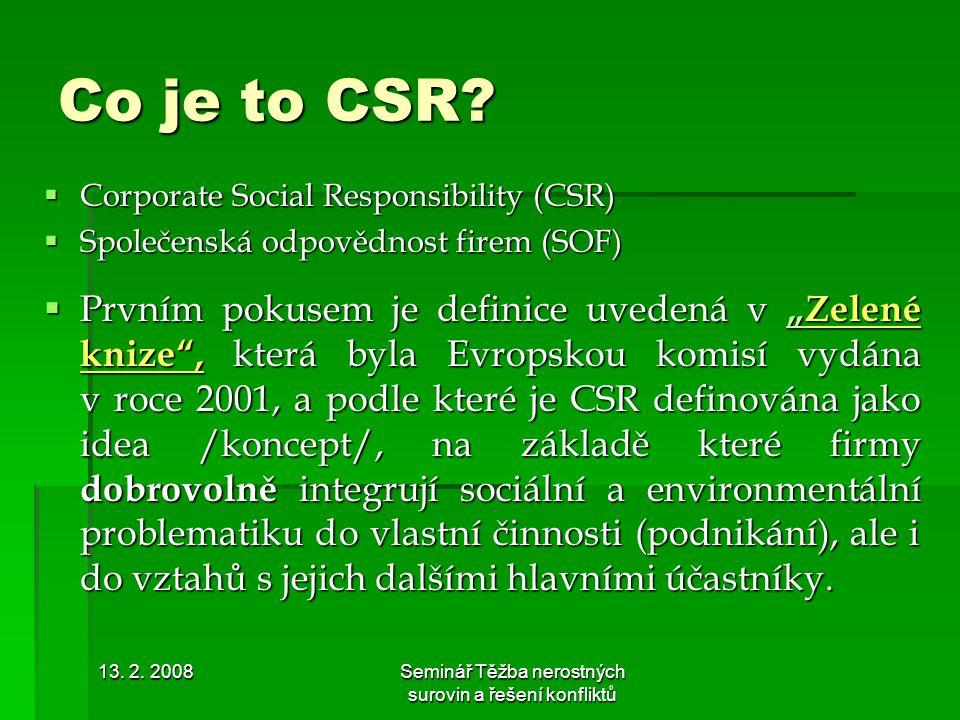 13. 2. 2008Seminář Těžba nerostných surovin a řešení konfliktů Co je to CSR?  Corporate Social Responsibility (CSR)  Společenská odpovědnost firem (