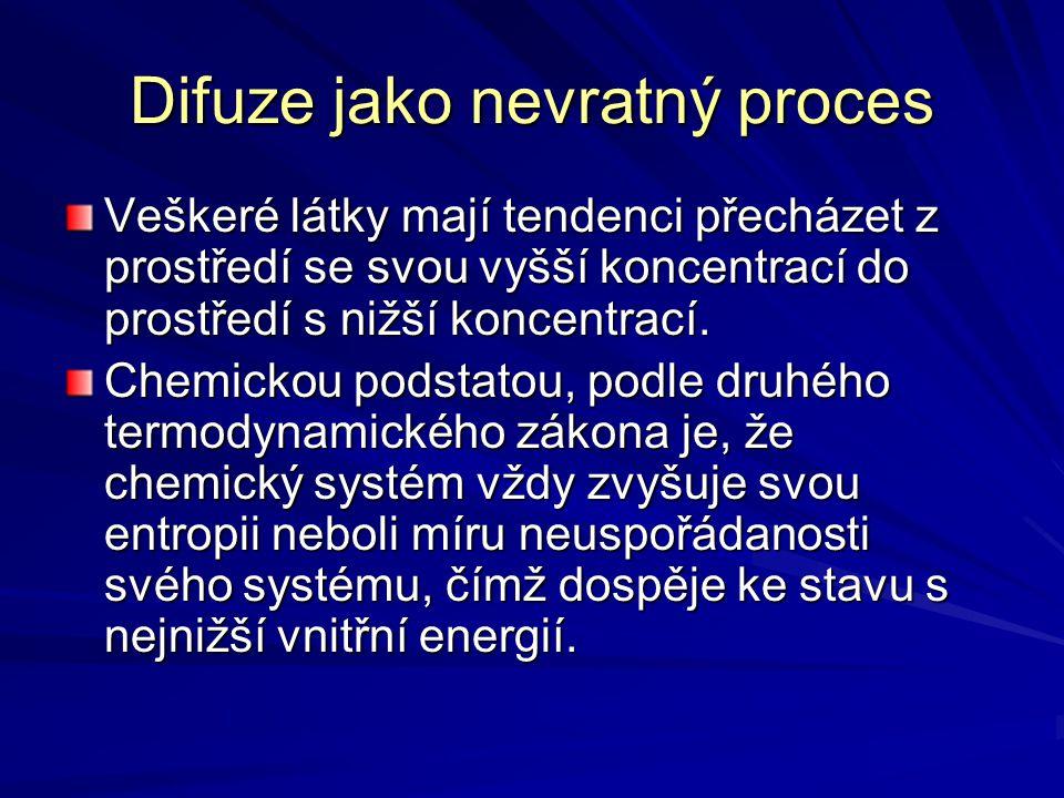 Difuze jako nevratný proces Veškeré látky mají tendenci přecházet z prostředí se svou vyšší koncentrací do prostředí s nižší koncentrací. Chemickou po