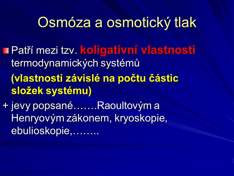 Osmóza a osmotický tlak Patří mezi tzv. koligativní vlastnosti termodynamických systémů (vlastnosti závislé na počtu částic složek systému) (vlastnost