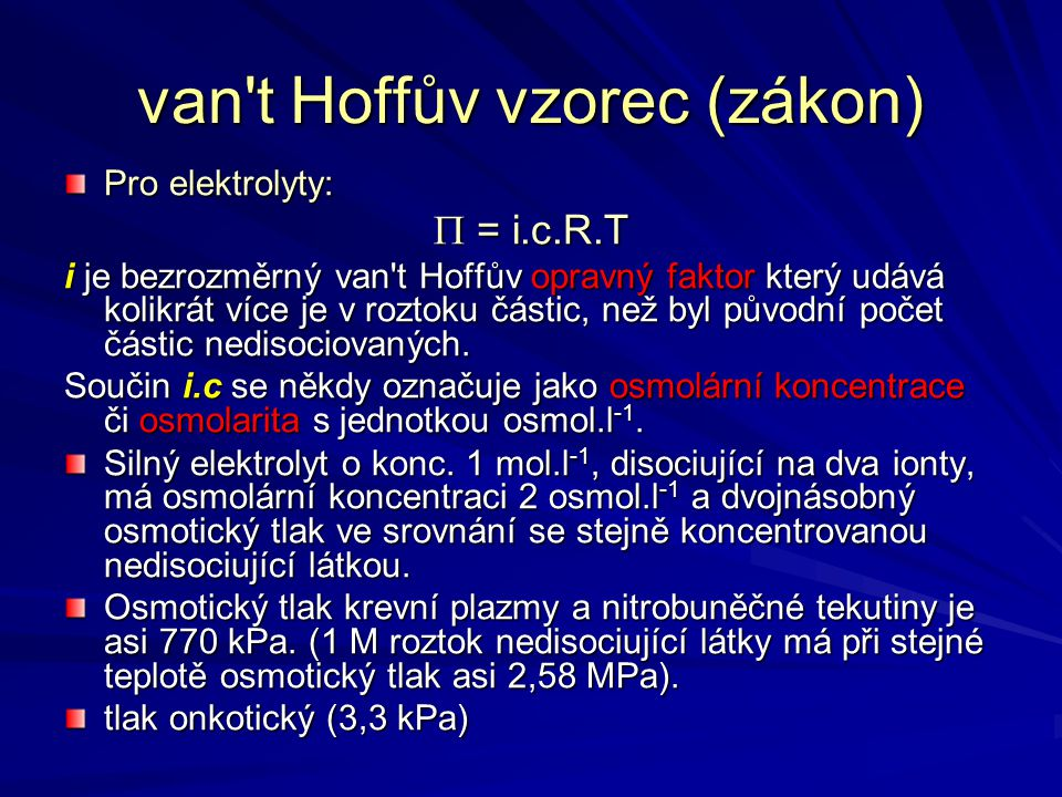 van't Hoffův vzorec (zákon) Pro elektrolyty:  = i.c.R.T i je bezrozměrný van't Hoffův opravný faktor který udává kolikrát více je v roztoku částic, n