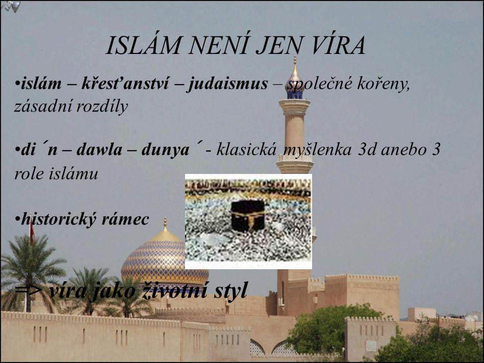 ISLÁM NENÍ JEN VÍRA islám – křesťanství – judaismus – společné kořeny, zásadní rozdíly di´n – dawla – dunya´ - klasická myšlenka 3d anebo 3 role islámu historický rámec => víra jako životní styl
