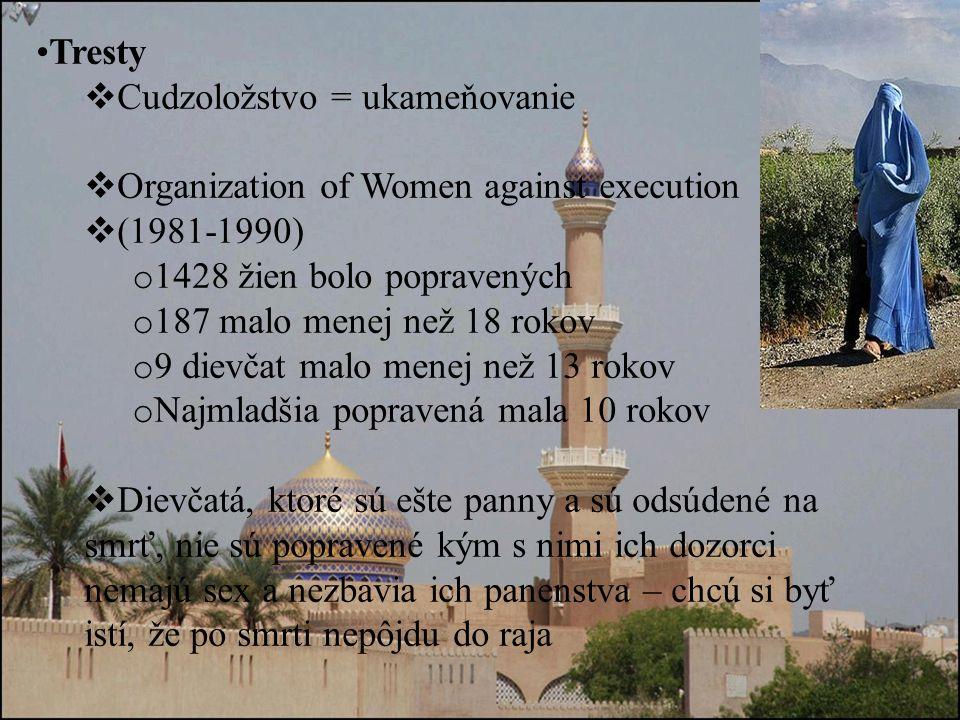 Tresty  Cudzoložstvo = ukameňovanie  Organization of Women against execution  (1981-1990) o 1428 žien bolo popravených o 187 malo menej než 18 rokov o 9 dievčat malo menej než 13 rokov o Najmladšia popravená mala 10 rokov  Dievčatá, ktoré sú ešte panny a sú odsúdené na smrť, nie sú popravené kým s nimi ich dozorci nemajú sex a nezbavia ich panenstva – chcú si byť istí, že po smrti nepôjdu do raja