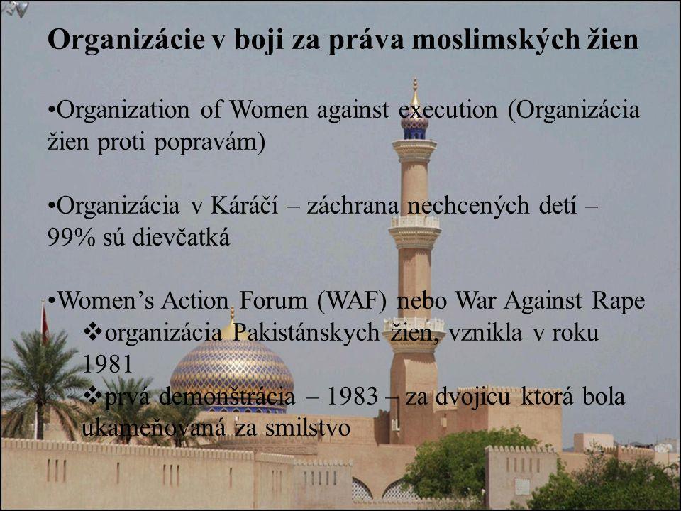 Organizácie v boji za práva moslimských žien Organization of Women against execution (Organizácia žien proti popravám) Organizácia v Káráčí – záchrana nechcených detí – 99% sú dievčatká Women's Action Forum (WAF) nebo War Against Rape  organizácia Pakistánskych žien, vznikla v roku 1981  prvá demonštrácia – 1983 – za dvojicu ktorá bola ukameňovaná za smilstvo