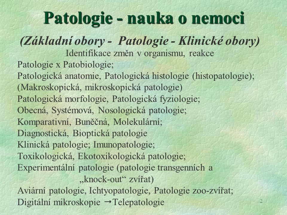 2 Patologie - nauka o nemoci (Základní obory - Patologie - Klinické obory) Identifikace změn v organismu, reakce Patologie x Patobiologie; Patologická