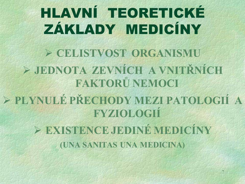 7 HLAVNÍ TEORETICKÉ ZÁKLADY MEDICÍNY  CELISTVOST ORGANISMU  JEDNOTA ZEVNÍCH A VNITŘNÍCH FAKTORŮ NEMOCI  PLYNULÉ PŘECHODY MEZI PATOLOGIÍ A FYZIOLOGI