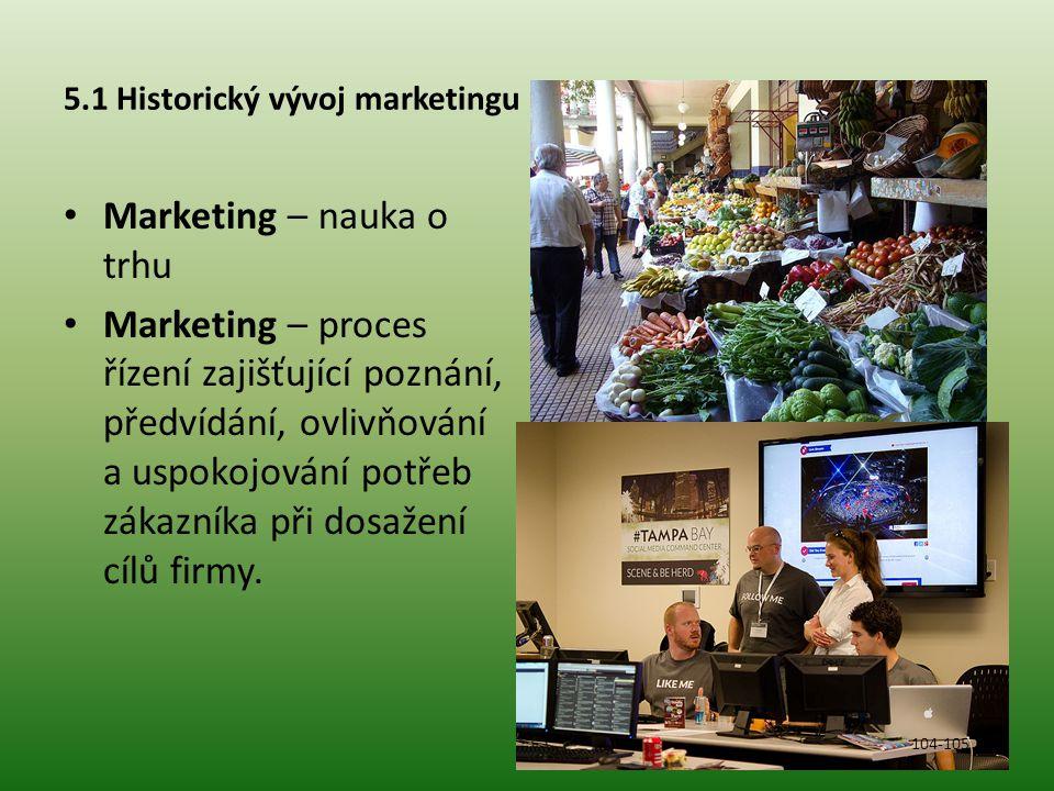 5.1 Historický vývoj marketingu Marketing – nauka o trhu Marketing – proces řízení zajišťující poznání, předvídání, ovlivňování a uspokojování potřeb