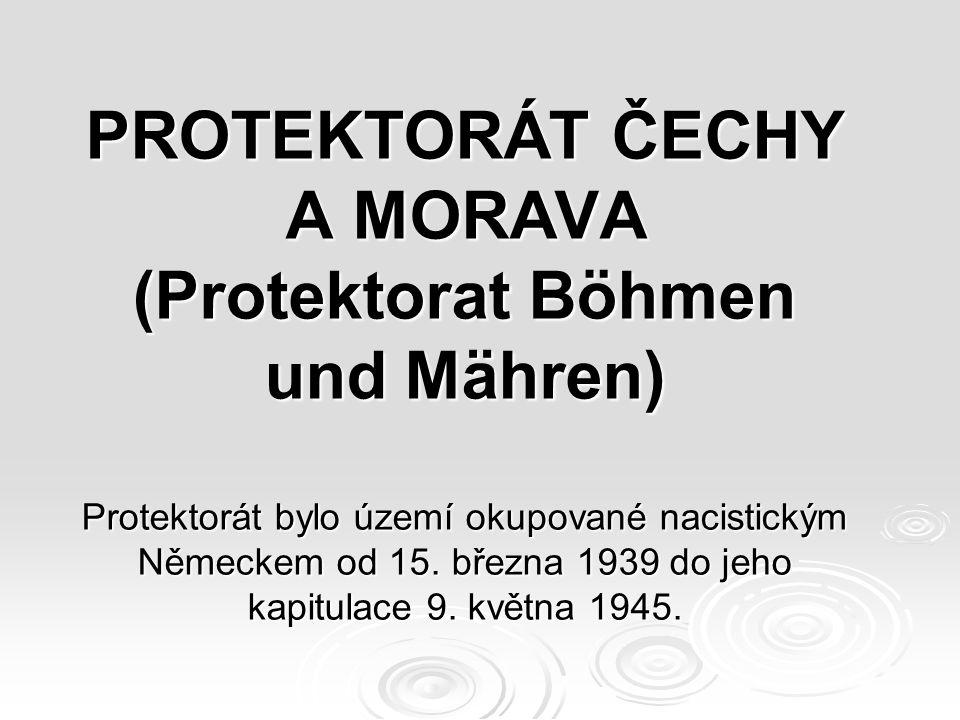 PROTEKTORÁT ČECHY A MORAVA (Protektorat Böhmen und Mähren) Protektorát bylo území okupované nacistickým Německem od 15.