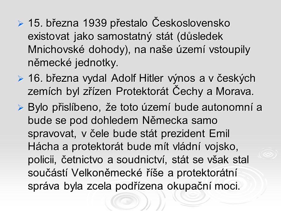  15. března 1939 přestalo Československo existovat jako samostatný stát (důsledek Mnichovské dohody), na naše území vstoupily německé jednotky.  16.