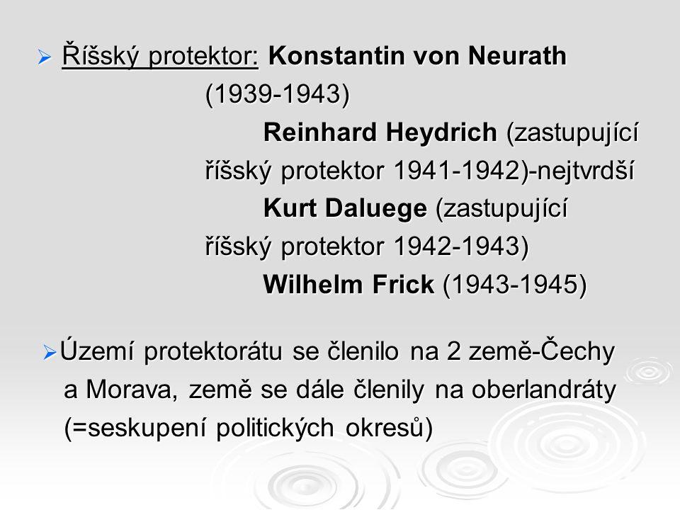  Říšský protektor: Konstantin von Neurath (1939-1943) (1939-1943) Reinhard Heydrich (zastupující Reinhard Heydrich (zastupující říšský protektor 1941-1942)-nejtvrdší říšský protektor 1941-1942)-nejtvrdší Kurt Daluege (zastupující Kurt Daluege (zastupující říšský protektor 1942-1943) říšský protektor 1942-1943) Wilhelm Frick (1943-1945) Wilhelm Frick (1943-1945)  Území protektorátu se členilo na 2 země-Čechy a Morava, země se dále členily na oberlandráty a Morava, země se dále členily na oberlandráty (=seskupení politických okresů) (=seskupení politických okresů)