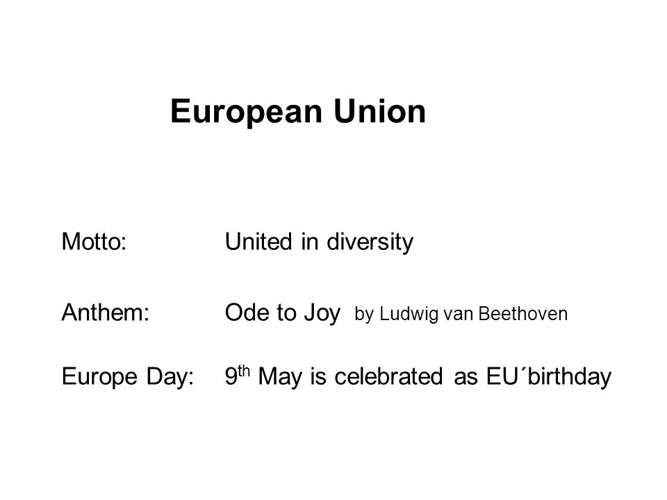 European Union Motto:United in diversity Anthem: Ode to Joy by Ludwig van Beethoven Europe Day:9 th May is celebrated as EU´birthday