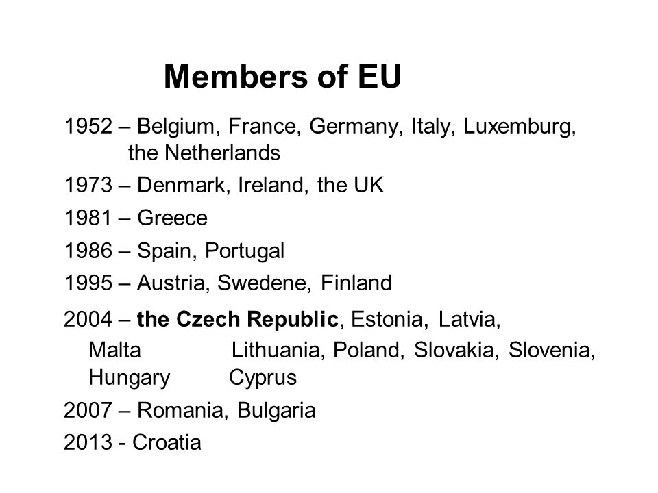Members of EU 1952 – Belgium, France, Germany, Italy, Luxemburg, the Netherlands 1973 – Denmark, Ireland, the UK 1981 – Greece 1986 – Spain, Portugal 1995 – Austria, Swedene, Finland 2004 – the Czech Republic, Estonia, Latvia, Malta Lithuania, Poland, Slovakia, Slovenia, Hungary Cyprus 2007 – Romania, Bulgaria 2013 - Croatia