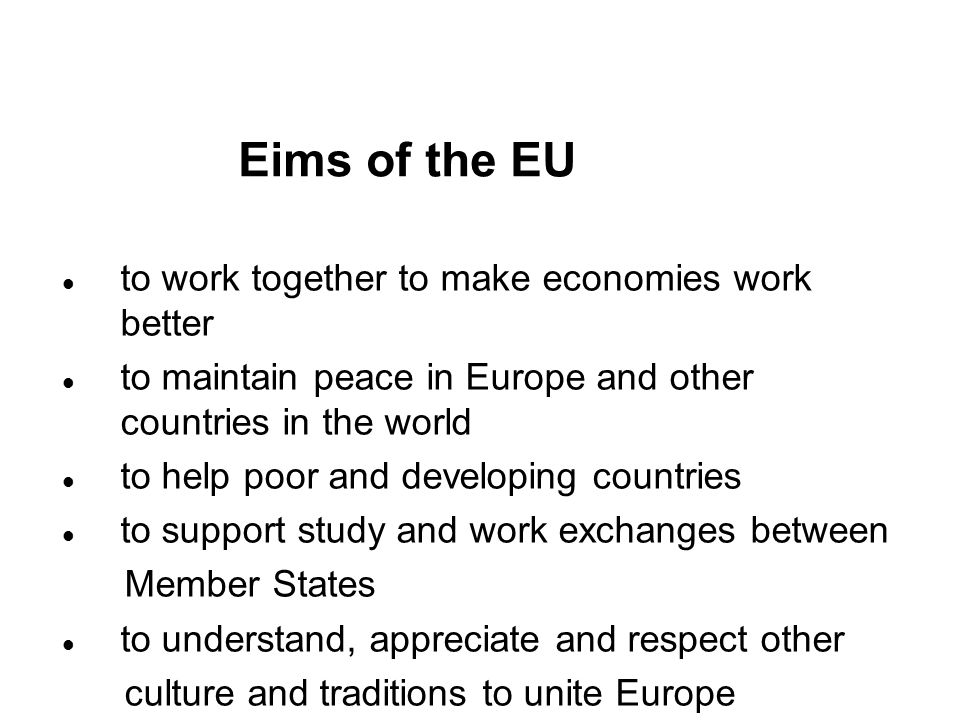 Eims of the EU to work together to make economies work better to maintain peace in Europe and other countries in the world to help poor and developing countries to support study and work exchanges between Member States to understand, appreciate and respect other culture and traditions to unite Europe