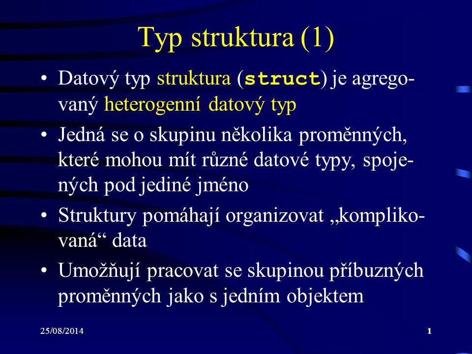 25/08/20142 Typ struktura (2) Definice typu struktura: struct jmTypu { datový_typ 1 id 11, id 12, …, id 1n 1 ; datový_typ 2 id 21, id 22, …, id 2n 2 ; datový_typ m id m1, id m2, …, id mn m ; }; Identifikátor jmTypu se nazývá jmenovka struktury a lze jej následně využít pro defi- nici proměnných