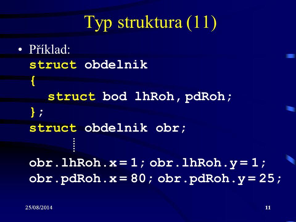 25/08/201411 Typ struktura (11) Příklad: struct obdelnik { struct bod lhRoh, pdRoh; }; struct obdelnik obr; obr.lhRoh.x = 1; obr.lhRoh.y = 1; obr.pdRo