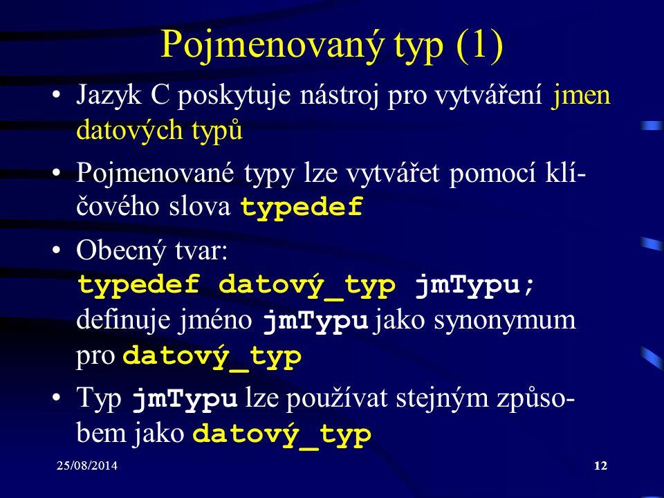 25/08/201412 Pojmenovaný typ (1) Jazyk C poskytuje nástroj pro vytváření jmen datových typů Pojmenované typy lze vytvářet pomocí klí- čového slova typ