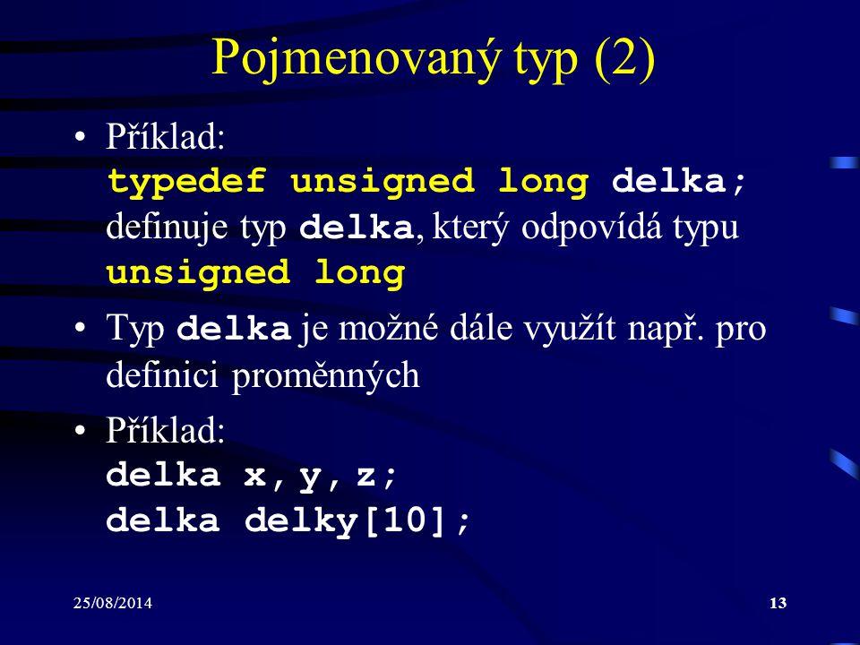 25/08/201413 Pojmenovaný typ (2) Příklad: typedef unsigned long delka; definuje typ delka, který odpovídá typu unsigned long Typ delka je možné dále v