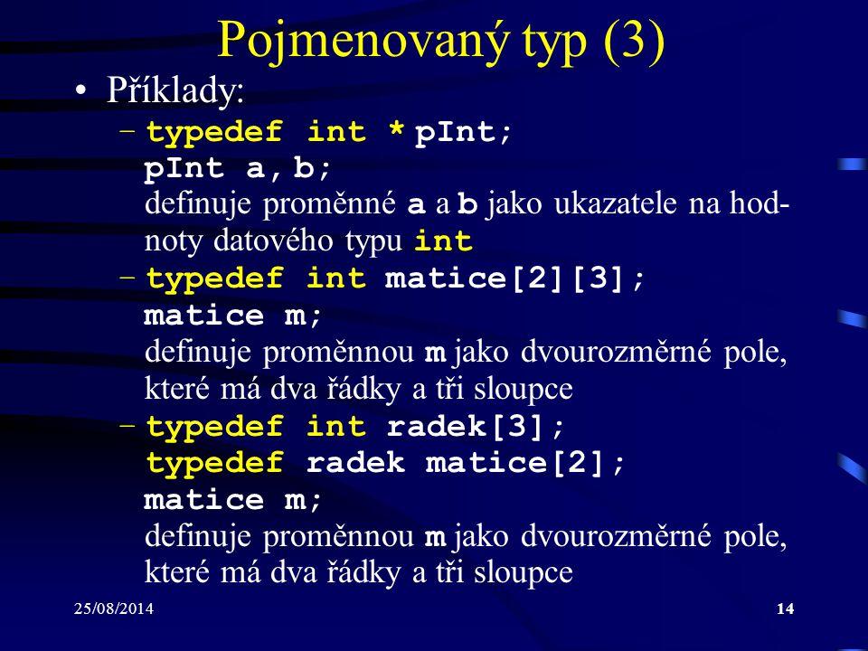 25/08/201414 Pojmenovaný typ (3) Příklady: –typedef int * pInt; pInt a, b; definuje proměnné a a b jako ukazatele na hod- noty datového typu int –type