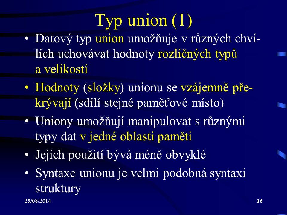 25/08/201416 Typ union (1) Datový typ union umožňuje v různých chví- lích uchovávat hodnoty rozličných typů a velikostí Hodnoty (složky) unionu se vzá