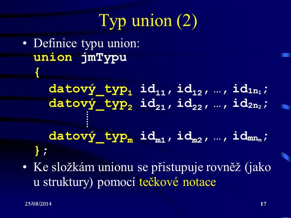 25/08/201417 Typ union (2) Definice typu union: union jmTypu { datový_typ 1 id 11, id 12, …, id 1n 1 ; datový_typ 2 id 21, id 22, …, id 2n 2 ; datový_