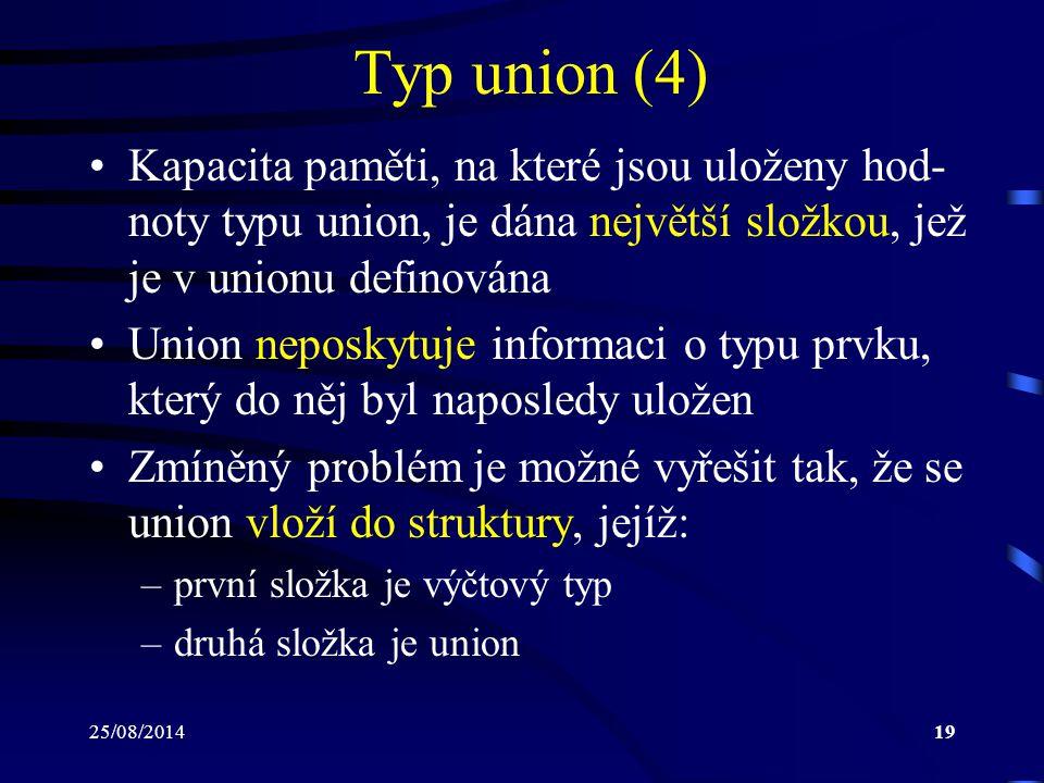 25/08/201419 Typ union (4) Kapacita paměti, na které jsou uloženy hod- noty typu union, je dána největší složkou, jež je v unionu definována Union nep