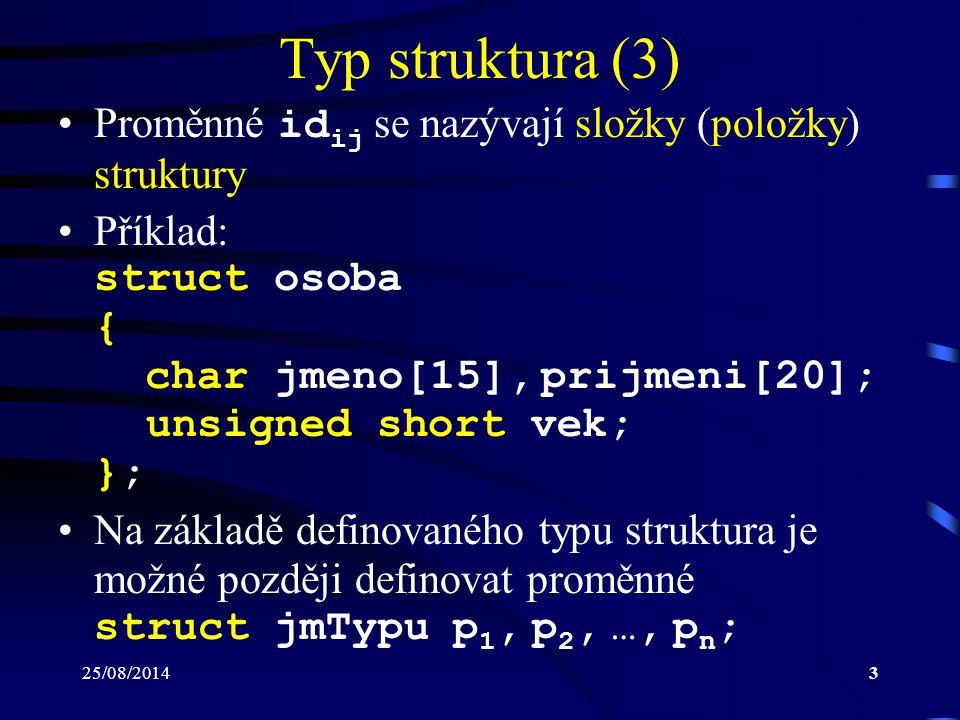 25/08/201414 Pojmenovaný typ (3) Příklady: –typedef int * pInt; pInt a, b; definuje proměnné a a b jako ukazatele na hod- noty datového typu int –typedef int matice[2][3]; matice m; definuje proměnnou m jako dvourozměrné pole, které má dva řádky a tři sloupce –typedef int radek[3]; typedef radek matice[2]; matice m; definuje proměnnou m jako dvourozměrné pole, které má dva řádky a tři sloupce