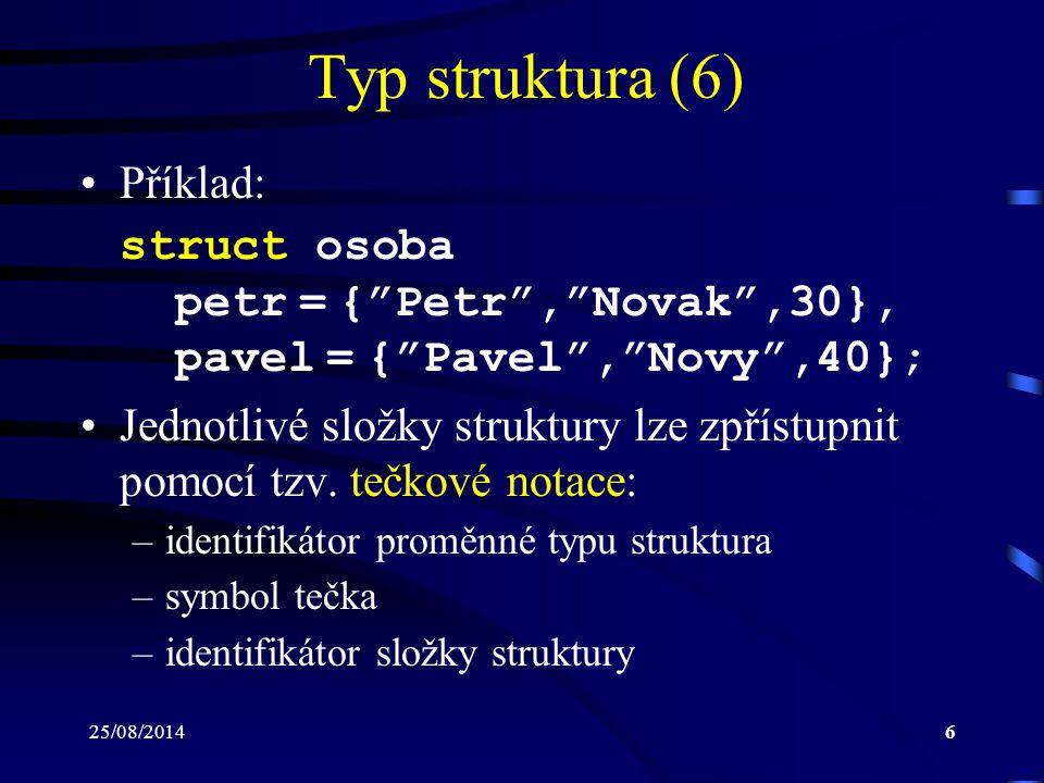 25/08/20147 Typ struktura (7) Se složkami typu struktura je možné pracovat stejným způsobem jako s proměnnými odpo- vídajícího datového typu Příklad: strcpy(petr.jmeno, Petr ); strcpy(petr.prijmeni, Novak ); petr.vek = 30; Jazyk C umožňuje pracovat najednou s celou strukturou