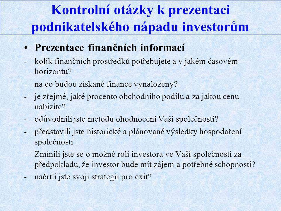 Kontrolní otázky k prezentaci podnikatelského nápadu investorům Prezentace finančních informací -kolik finančních prostředků potřebujete a v jakém časovém horizontu.