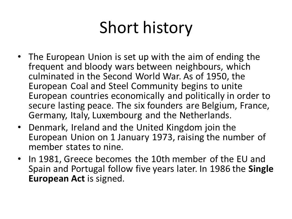 Short history The European Union is set up with the aim of ending the frequent and bloody wars between neighbours, which culminated in the Second World War.