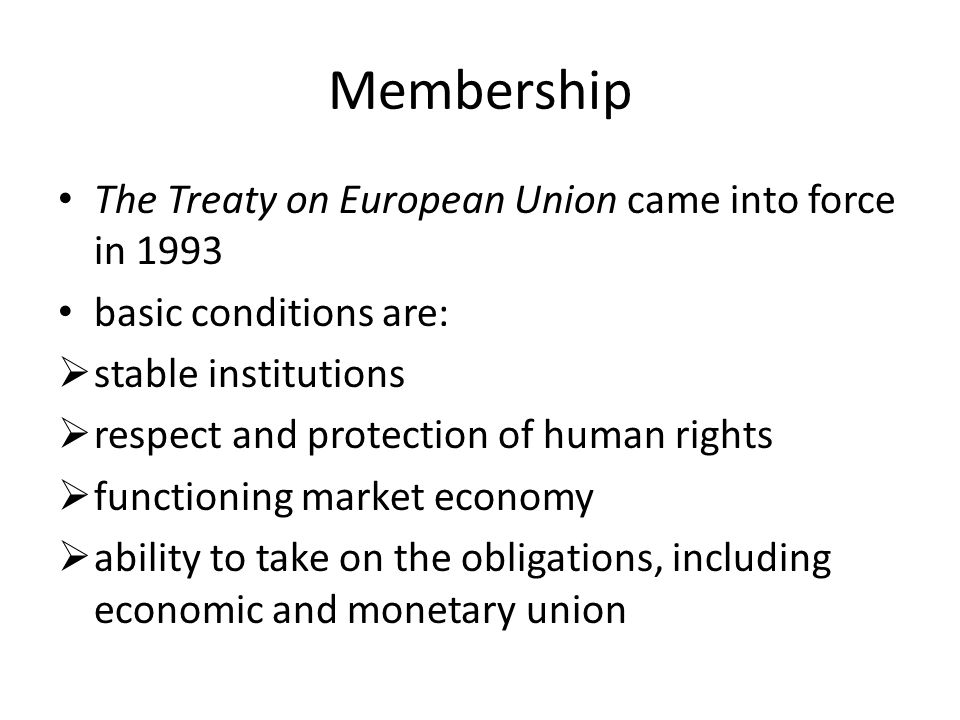 Membership The Treaty on European Union came into force in 1993 basic conditions are:  stable institutions  respect and protection of human rights  functioning market economy  ability to take on the obligations, including economic and monetary union