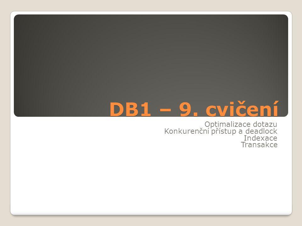DB1 – 9. cvičení Optimalizace dotazu Konkurenční přístup a deadlock Indexace Transakce