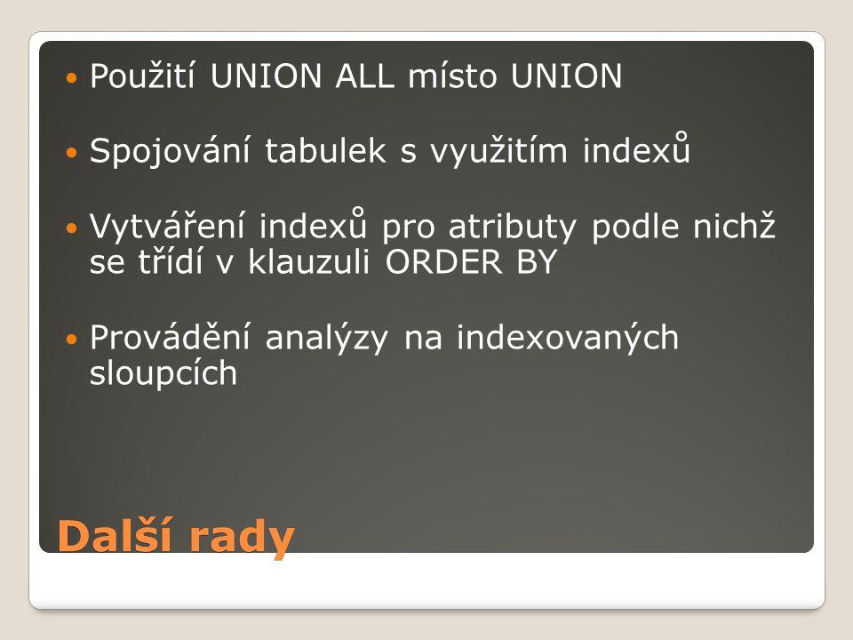 Další rady Použití UNION ALL místo UNION Spojování tabulek s využitím indexů Vytváření indexů pro atributy podle nichž se třídí v klauzuli ORDER BY Provádění analýzy na indexovaných sloupcích
