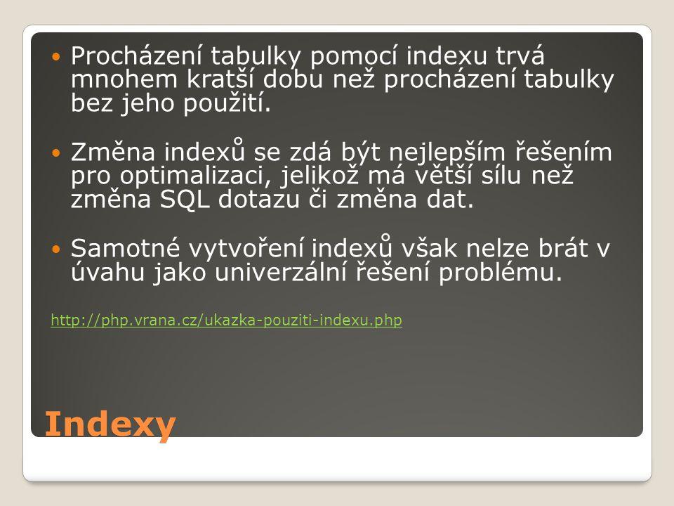 Indexy Procházení tabulky pomocí indexu trvá mnohem kratší dobu než procházení tabulky bez jeho použití.