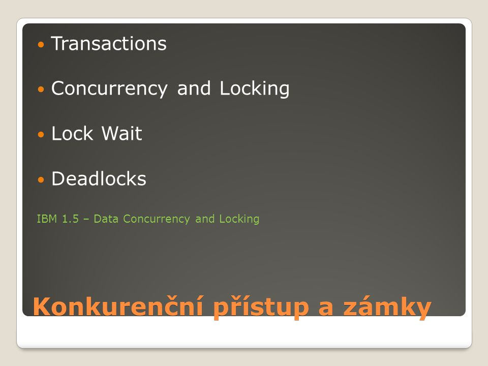 Konkurenční přístup a zámky Transactions Concurrency and Locking Lock Wait Deadlocks IBM 1.5 – Data Concurrency and Locking