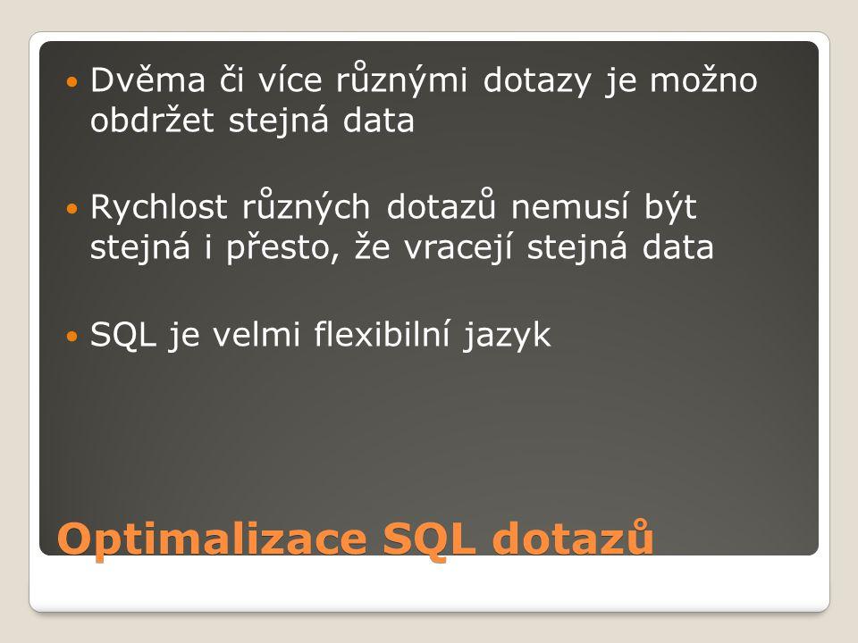 Optimalizace SQL dotazů Dvěma či více různými dotazy je možno obdržet stejná data Rychlost různých dotazů nemusí být stejná i přesto, že vracejí stejná data SQL je velmi flexibilní jazyk
