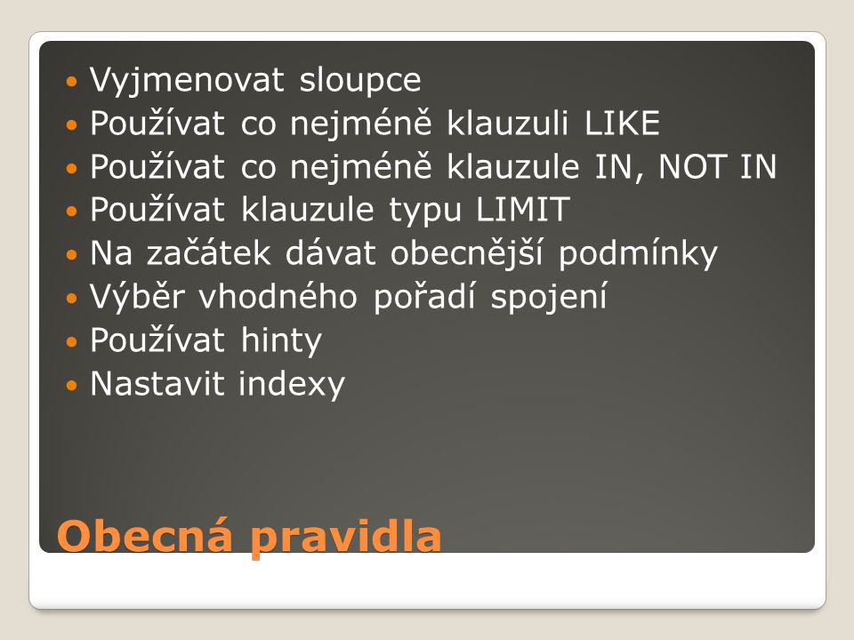 Obecná pravidla Vyjmenovat sloupce Používat co nejméně klauzuli LIKE Používat co nejméně klauzule IN, NOT IN Používat klauzule typu LIMIT Na začátek dávat obecnější podmínky Výběr vhodného pořadí spojení Používat hinty Nastavit indexy