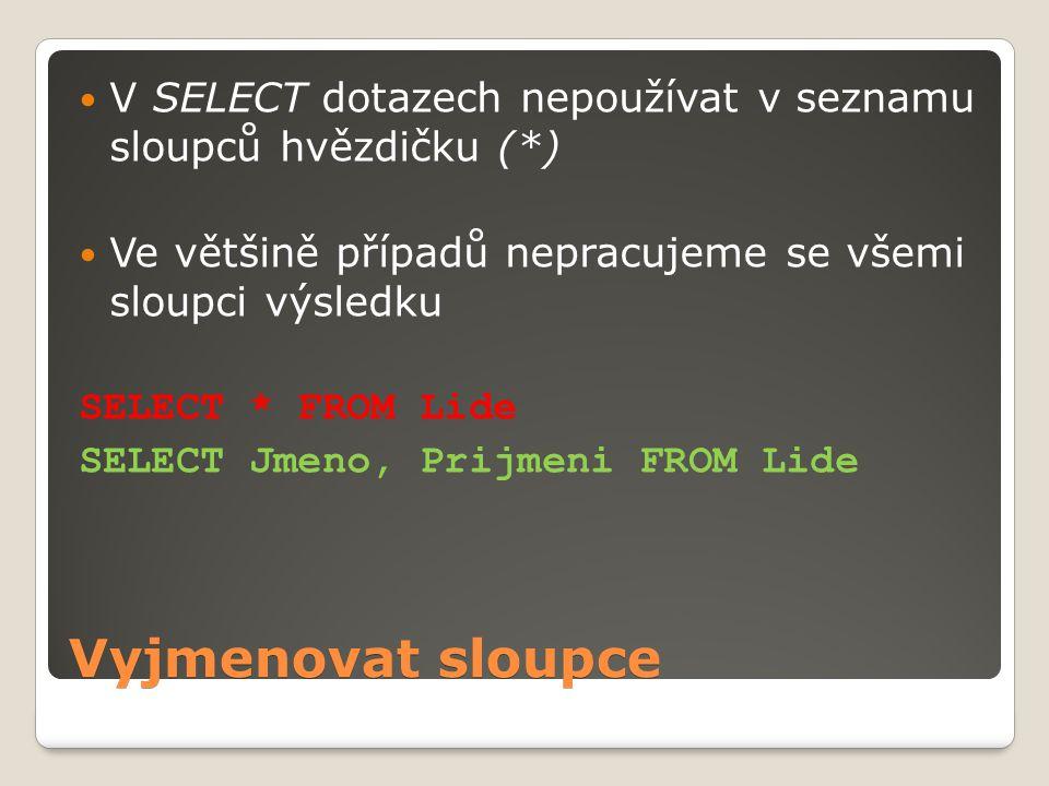 Vyjmenovat sloupce V SELECT dotazech nepoužívat v seznamu sloupců hvězdičku (*) Ve většině případů nepracujeme se všemi sloupci výsledku SELECT * FROM Lide SELECT Jmeno, Prijmeni FROM Lide