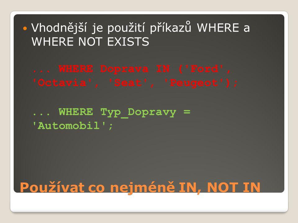 Používat co nejméně IN, NOT IN Vhodnější je použití příkazů WHERE a WHERE NOT EXISTS...