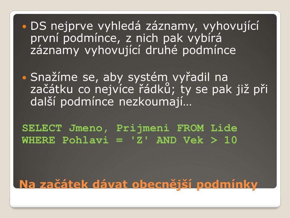 Na začátek dávat obecnější podmínky DS nejprve vyhledá záznamy, vyhovující první podmínce, z nich pak vybírá záznamy vyhovující druhé podmínce Snažíme se, aby systém vyřadil na začátku co nejvíce řádků; ty se pak již při další podmínce nezkoumají… SELECT Jmeno, Prijmeni FROM Lide WHERE Pohlavi = Z AND Vek > 10