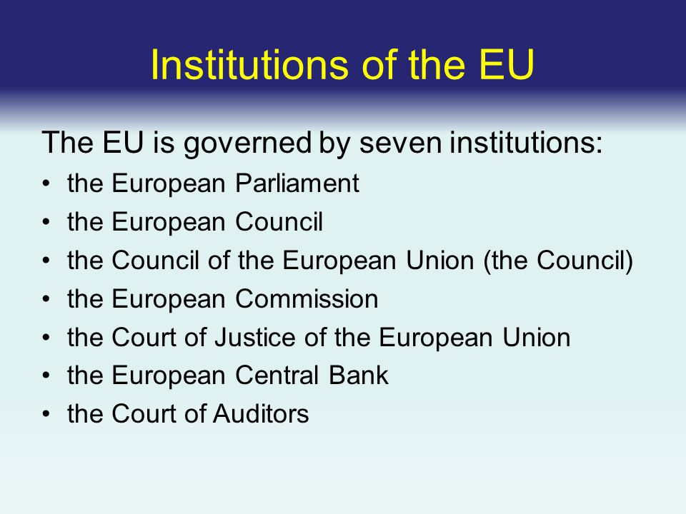 Institutions of the EU The EU is governed by seven institutions: the European Parliament the European Council the Council of the European Union (the Council) the European Commission the Court of Justice of the European Union the European Central Bank the Court of Auditors